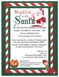 Breakfast flyer for Sunday, December 8, 8am - 1pm at Futures Unlimited (210 E Torrance Ave, Pontiac IL). Tickets available at Futures or may be purchased at the door, Adults $6.00, Kids K-8 $3.00, Preschool and under are free. Pictures with Santa $3.00. Event sponsored by Mid-America Insurance Services, Compass Insurance Partners & Bank of Pontiac.